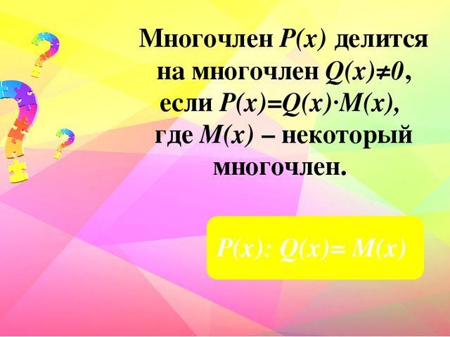 Многочлен Р(х) делится на многочлен Q(х)≠0, если Р(х)=Q(x)∙M(x), где М(х) – н...
