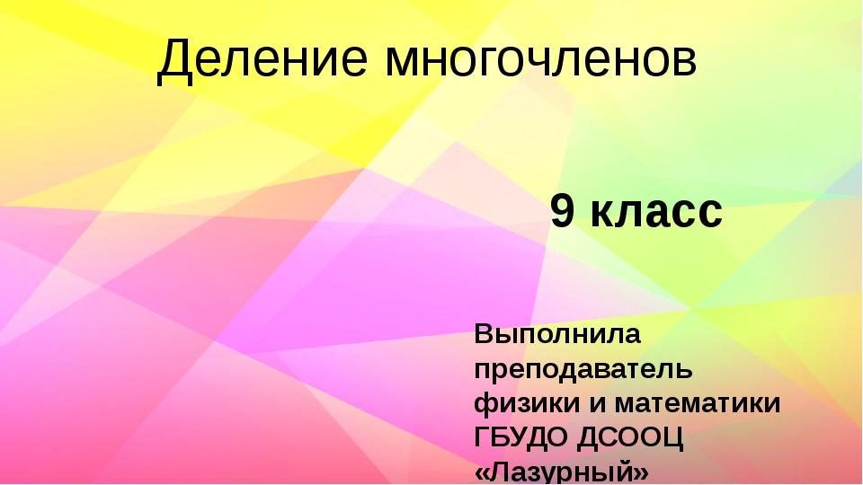 Деление многочленов Выполнила преподаватель физики и математики ГБУДО ДСООЦ «...