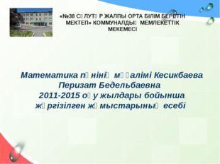 Математика пәнінің мұғалімі Кесикбаева Перизат Бедельбаевна 2011-2015 оқу жыл