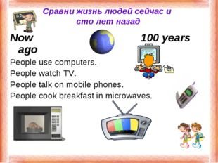 Сравни жизнь людей сейчас и сто лет назад Now100 years ago People use co