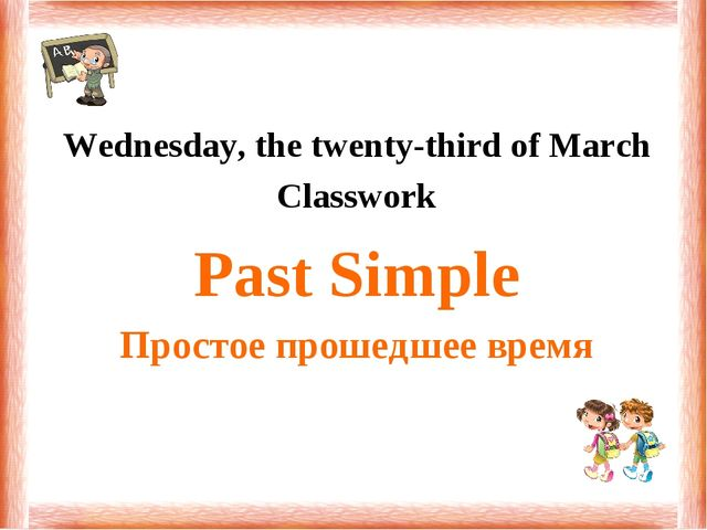 Wednesday, the twenty-third of March Classwork Past Simple Простое прошедшее...