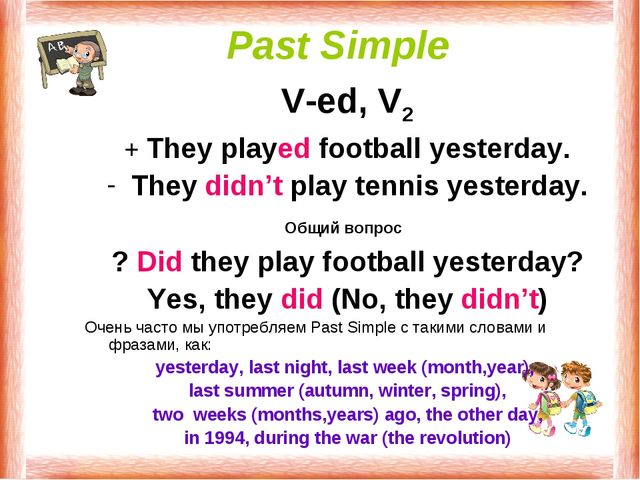 Past Simple V-ed, V2 + They played football yesterday. They didn't play tenni...