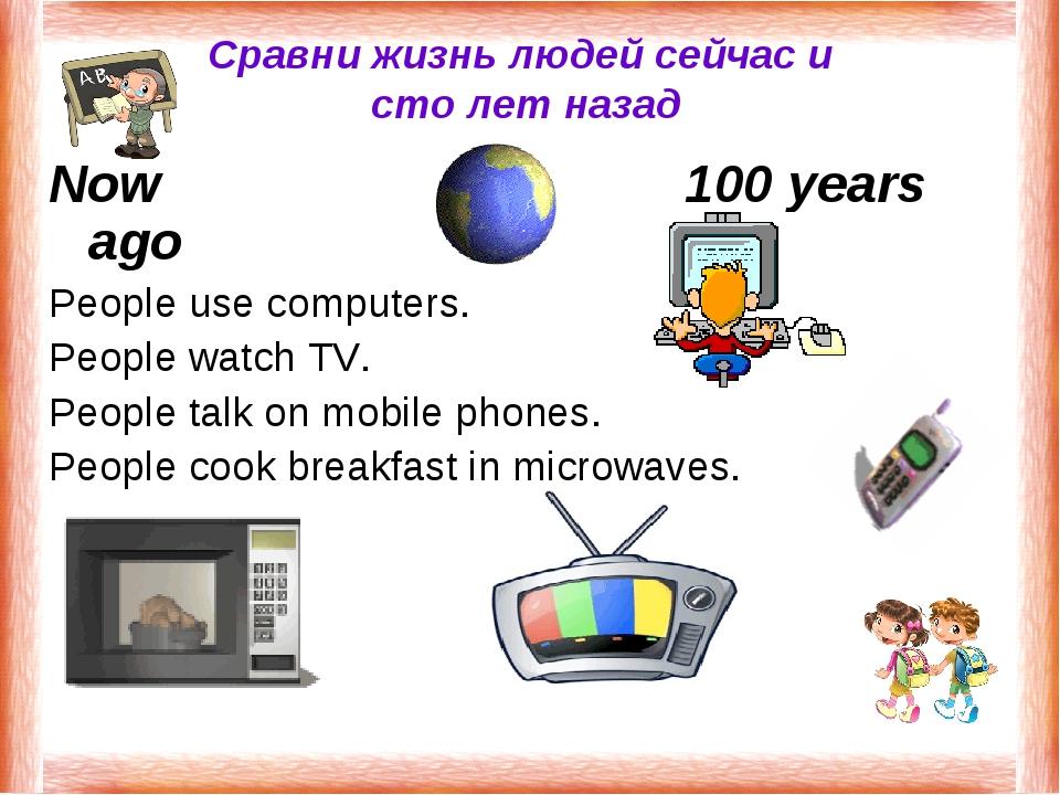 Сравни жизнь людей сейчас и сто лет назад Now100 years ago People use co...
