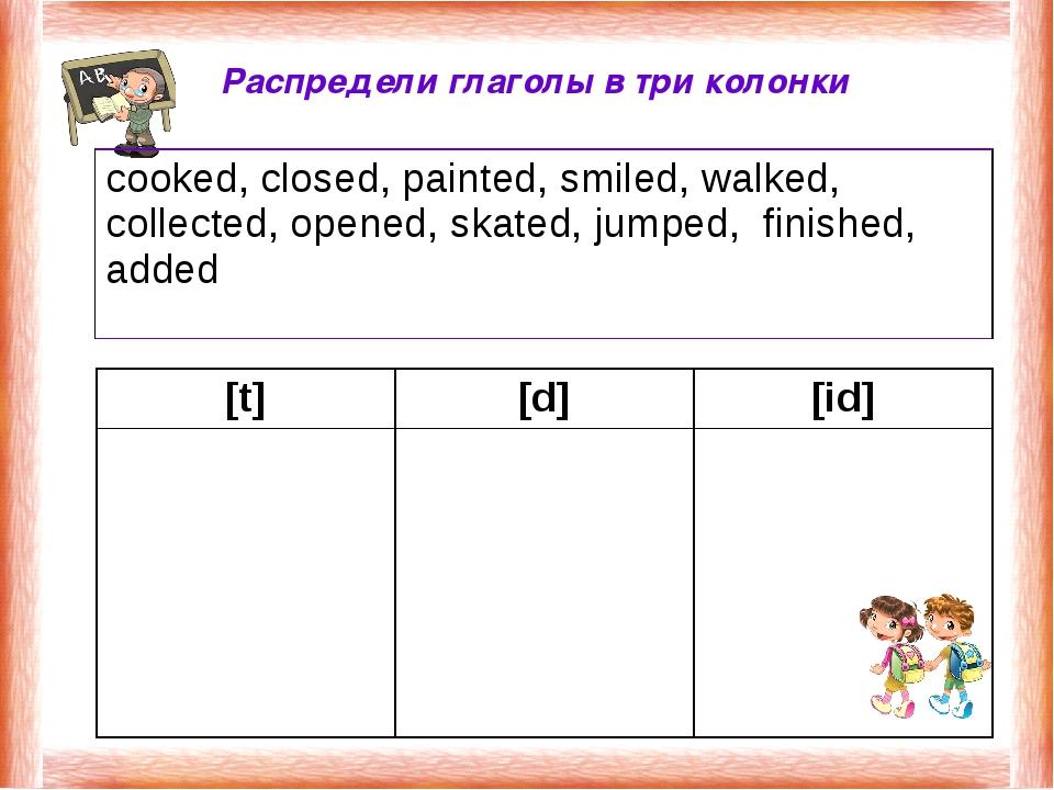 Распредели глаголы в три колонки [t][d][id]  cooked, closed, painted, smi...