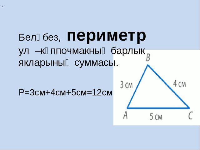 Беләбез, периметр ул –күппочмакның барлык якларының суммасы. Р=3см+4см+5см=1...