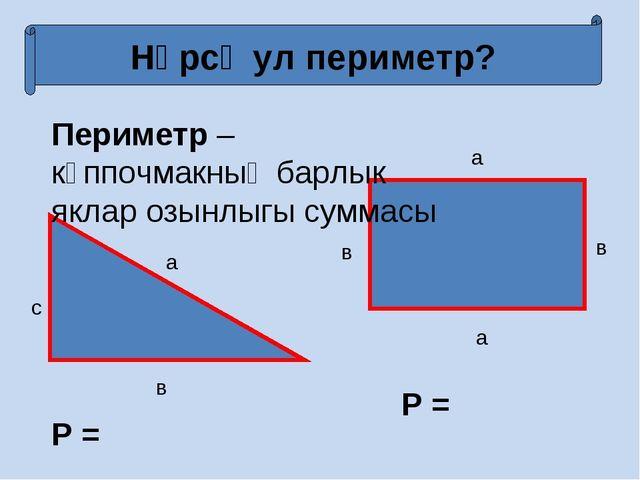 Нәрсә ул периметр? Периметр – күппочмакның барлык яклар озынлыгы суммасы a в...