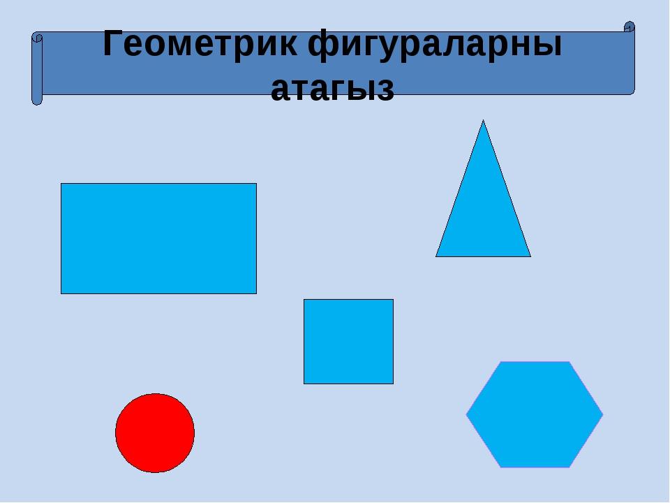 Геометрик фигураларны атагыз