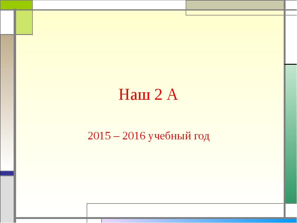 Наш 2 А 2015 – 2016 учебный год