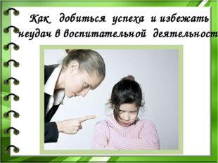 Какдобитьсяуспеха иизбежать неудачввоспитательной деятельности»