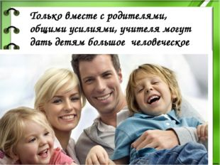 Только вместе с родителями, общими усилиями, учителя могут дать детям большое