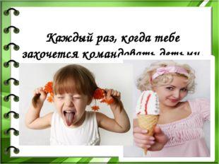 Каждый раз, когда тебе захочется командовать детьми, вспомни свое детство или