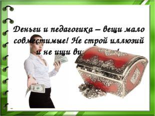 Деньги и педагогика – вещи мало совместимые! Не строй иллюзий и не ищи винова