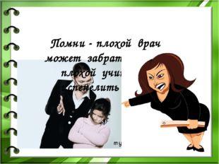 Помни - плохой врач может забрать жизнь, плохой учитель – испепелить душу.