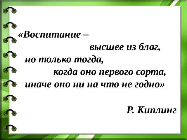 «Воспитание – высшее из благ, но только тогда, когда оно первого сорта, инач...