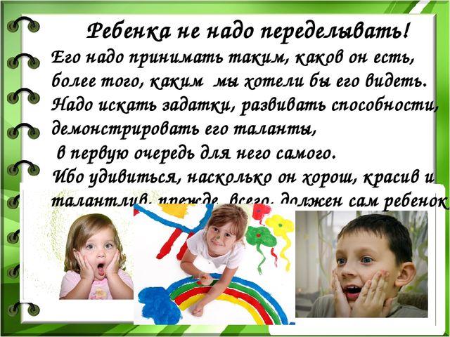 Ребенка не надо переделывать! Его надо принимать таким, каков он есть, более...