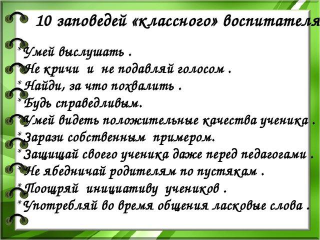 10 заповедей «классного» воспитателя : * Умей выслушать . * Не кричи и не под...