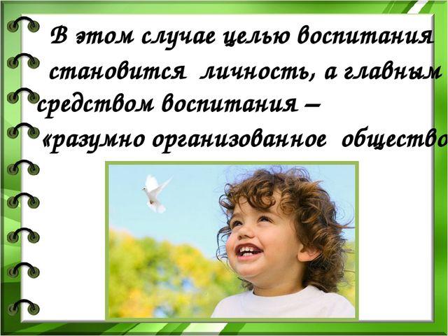 В этом случае целью воспитания становится личность, а главным средством восп...