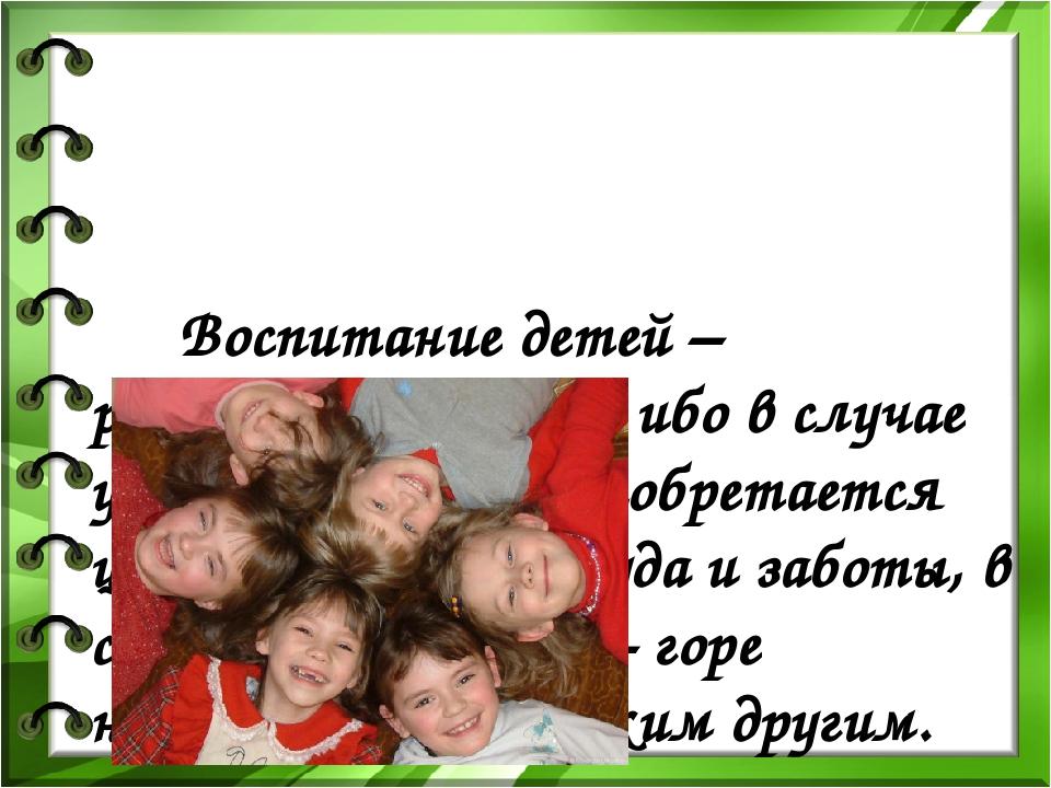 Воспитание детей – рискованное дело, ибо в случае удачи последнее приобретае...