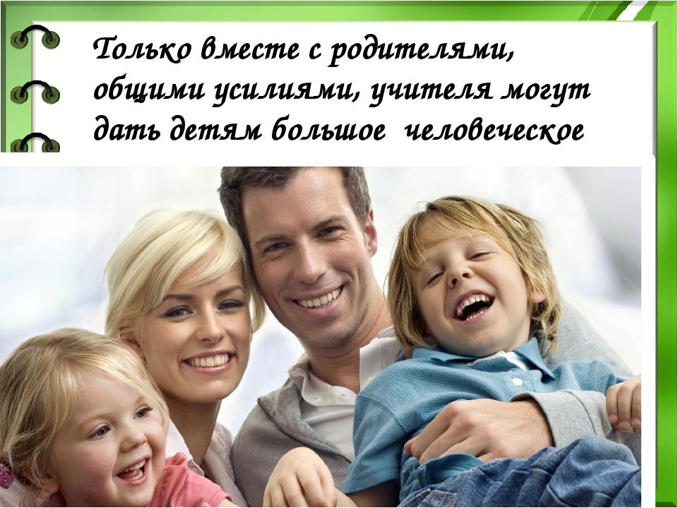 Только вместе с родителями, общими усилиями, учителя могут дать детям большое...