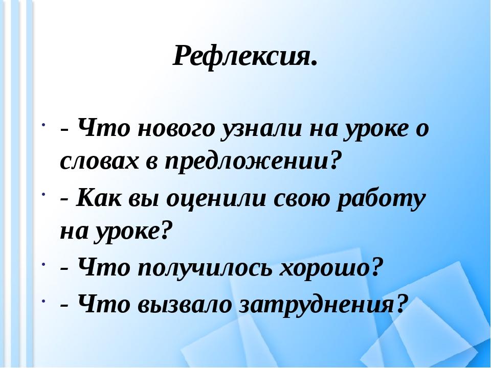 Рефлексия. - Что нового узнали на уроке о словах в предложении? - Как вы оцен...