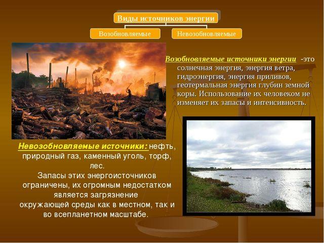 Невозобновляемые источники: нефть, природный газ, каменный уголь, торф, лес....