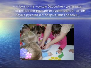 «Прятки»(в «сухом бассейне» дети ищут спрятанные мелкие игрушки одной, затем