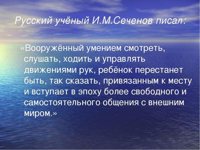 Русский учёный И.М.Сеченов писал: «Вооружённый умением смотреть, слушать, ход...