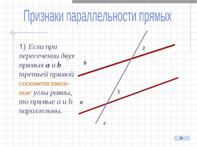 1) Если при пересечении двух прямых а и b третьей прямой соответствен-ные уг...
