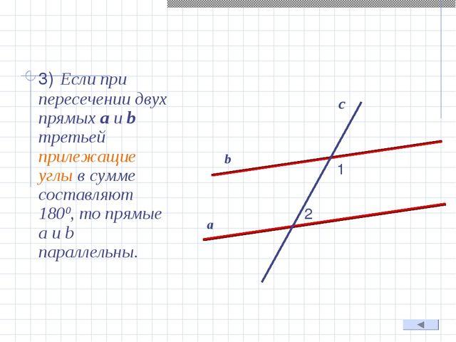 3) Если при пересечении двух прямых а и b третьей прилежащие углы в сумме со...