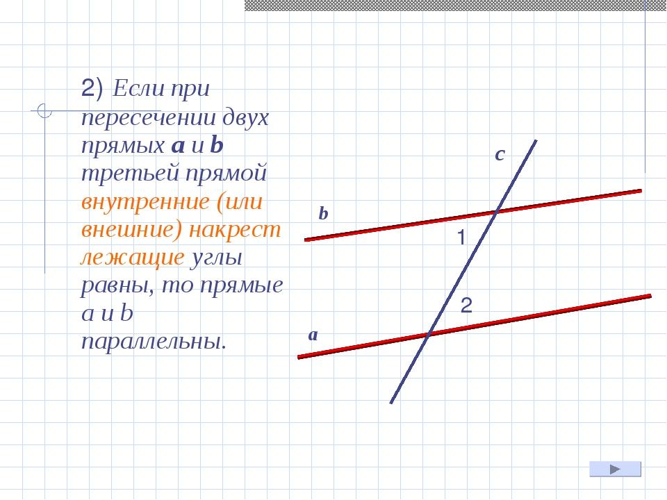 2) Если при пересечении двух прямых а и b третьей прямой внутренние (или вне...