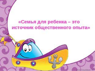 «Семья для ребенка – это источник общественного опыта»