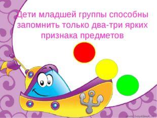 Дети младшей группы способны запомнить только два-три ярких признака предметов