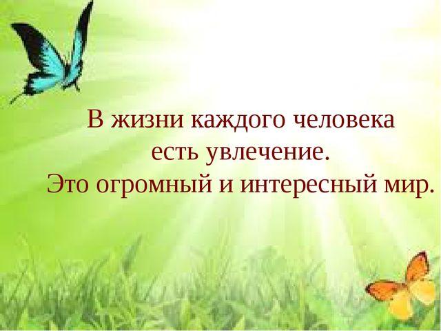 В жизни каждого человека есть увлечение. Это огромный и интересный мир.