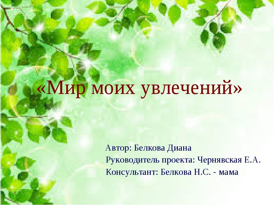 «Мир моих увлечений» Автор: Белкова Диана Руководитель проекта: Чернявская Е....