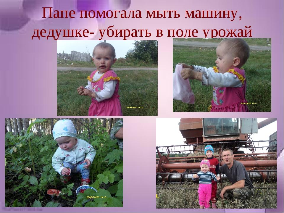 Папе помогала мыть машину, дедушке- убирать в поле урожай