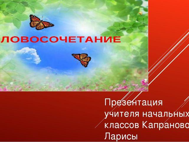 Презентация учителя начальных классов Капрановой Ларисы Геннадиевны г.Сарато...