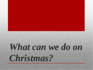 What can we do on Christmas?