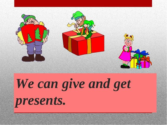 We can give and get presents.