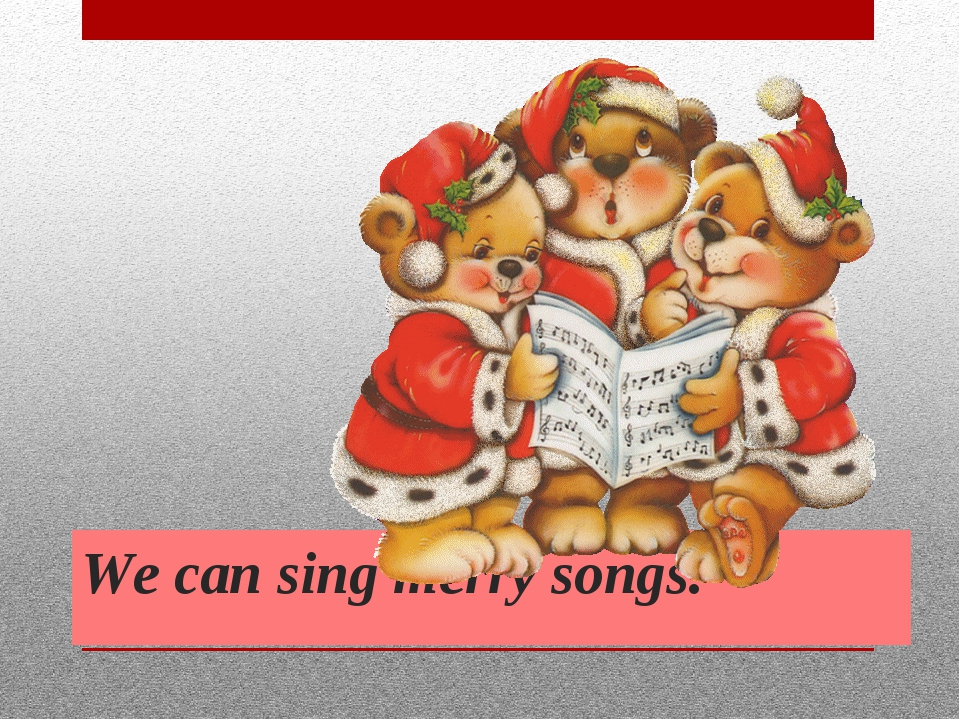 We can sing merry songs.