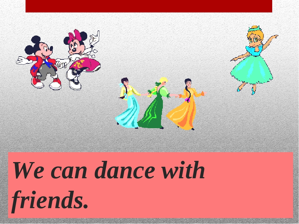 We can dance with friends.