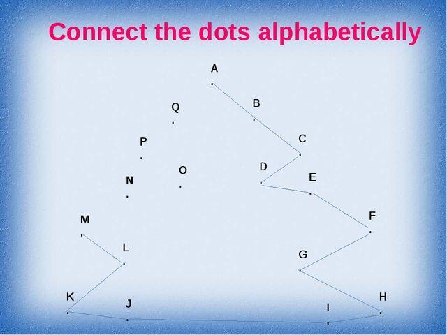 Connect the dots alphabetically A . B . C . D . E . F . G . H . I . J . K . L...