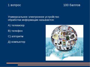 1 вопрос 100 баллов Универсальное электронное устройство обработки информа