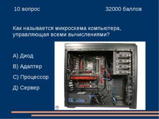 10 вопрос 32000 баллов Как называется микросхема компьютера, управляющая в