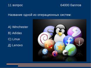 11 вопрос 64000 баллов Название одной из операционных систем: А) Wincheste