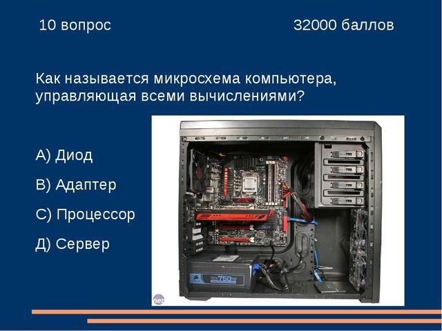 10 вопрос 32000 баллов Как называется микросхема компьютера, управляющая в...