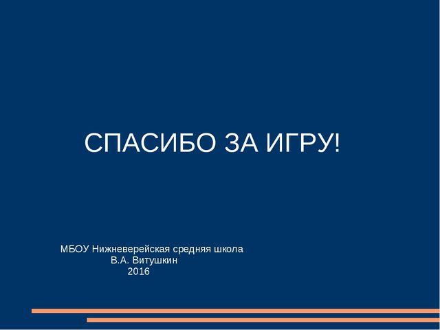 СПАСИБО ЗА ИГРУ! МБОУ Нижневерейская средняя школа В.А. Витушкин 2016