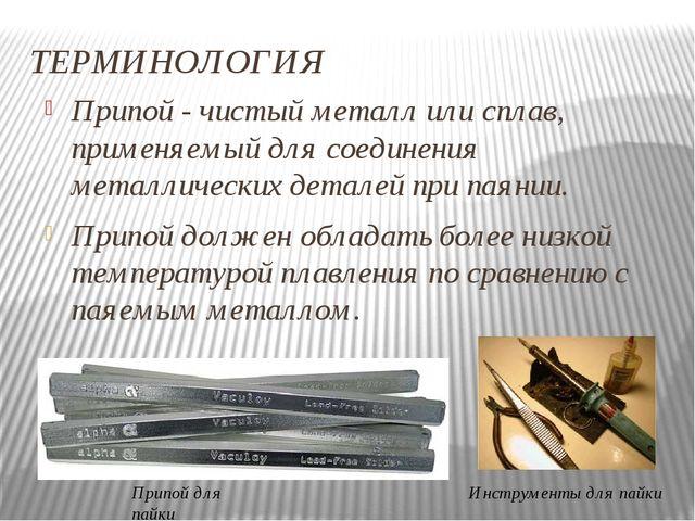 ТЕРМИНОЛОГИЯ Припой - чистый металл или сплав, применяемый для соединения мет...