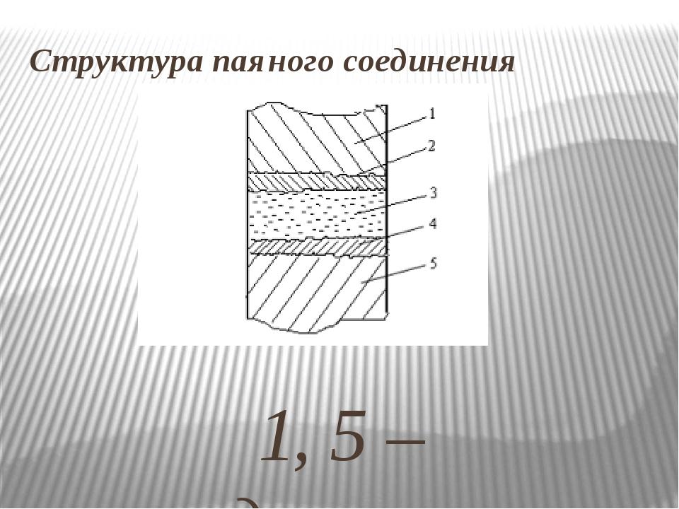Структура паяного соединения 1, 5 – соединяемые детали; 2 , 4 – зоны диффузии...