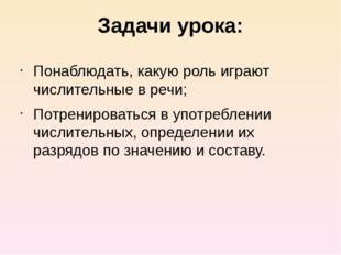 Задачи урока: Понаблюдать, какую роль играют числительные в речи; Потренирова