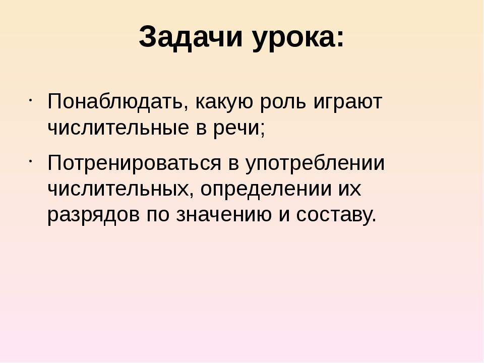 Задачи урока: Понаблюдать, какую роль играют числительные в речи; Потренирова...